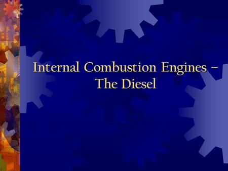 Internal Combustion Engines – The Diesel Objectives Uses for internal combustion engines Thermodynamic principles involved Components and purposes of.