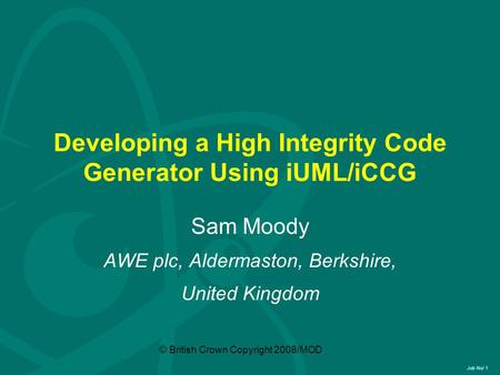 Job No/ 1 © British Crown Copyright 2008/MOD Developing a High Integrity Code Generator Using iUML/iCCG Sam Moody AWE plc, Aldermaston, Berkshire, United.