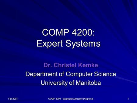 Fall 2007 COMP 4200 - Example Autmotive Diagnosis 1 COMP 4200: Expert Systems Dr. Christel Kemke Department of Computer Science University of Manitoba.