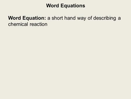 Word Equations Word Equation: a short hand way of describing a chemical reaction.