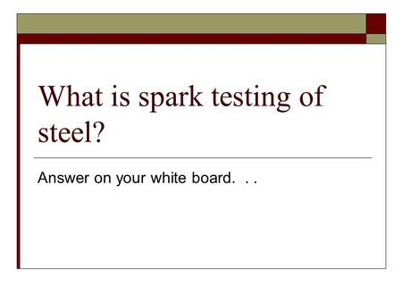 What is spark testing of steel? Answer on your white board...