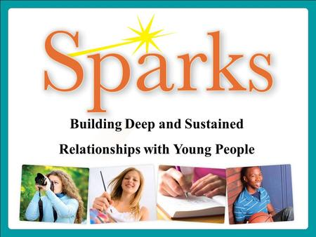 1-800-888-7828 www.IgniteSparks.org Building Deep and Sustained Relationships with Young People.
