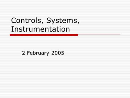 Controls, Systems, Instrumentation 2 February 2005.