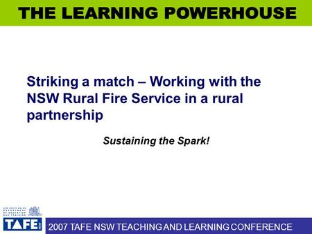 2007 TAFE NSW TEACHING AND LEARNING CONFERENCE Striking a match – Working with the NSW Rural Fire Service in a rural partnership Sustaining the Spark!