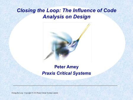 Closing the Loop - Copyright © 2002 Praxis Critical Systems Limited  Peter Amey Praxis Critical Systems Closing the Loop: The Influence of Code Analysis.