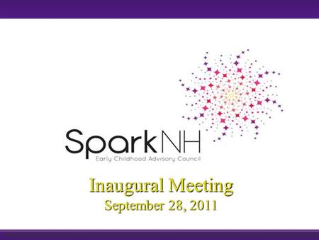 Inaugural Meeting September 28, 2011. Objectives Share with you the goals, basic methodology & target outcomes for Spark NH Provide avenues for you to.
