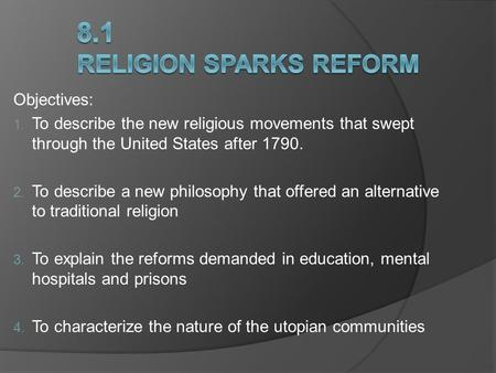 Objectives:  To describe the new religious movements that swept through the United States after 1790.  To describe a new philosophy that offered an.