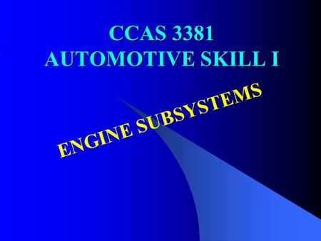 CCAS 3381 AUTOMOTIVE SKILL I <strong>ENGINE</strong> SUBSYSTEMS. OBJECTIVES To understand the operational principles and basic mechanisms of <strong>engine</strong> sub-systems Lecture.