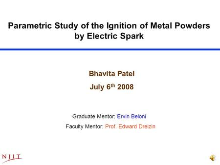 Parametric Study of the Ignition of Metal Powders by Electric Spark Graduate Mentor: Ervin Beloni Faculty Mentor: Prof. Edward Dreizin Bhavita Patel July.