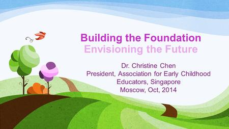 Building the Foundation Envisioning the Future Dr. Christine Chen President, Association for Early Childhood Educators, Singapore Moscow, Oct, 2014.