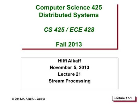 Lecture 18-1 Lecture 17-1 Computer Science 425 Distributed Systems CS 425 / ECE 428 Fall 2013 Hilfi Alkaff November 5, 2013 Lecture 21 Stream Processing.