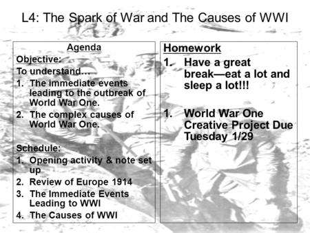 L4: The Spark of War and The Causes of WWI Agenda Objective: To understand… 1.The immediate events leading to the outbreak of World War One. 2.The complex.