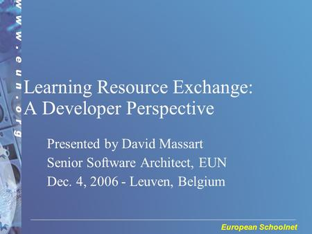 European Schoolnet Learning Resource Exchange: A Developer Perspective Presented by David Massart Senior Software Architect, EUN Dec. 4, 2006 - Leuven,