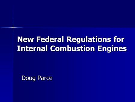 New Federal Regulations for Internal Combustion Engines Doug Parce.