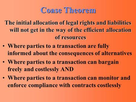 Coase Theorem The initial allocation of legal rights and liabilities will not get in the way of the efficient allocation of resources Where parties to.
