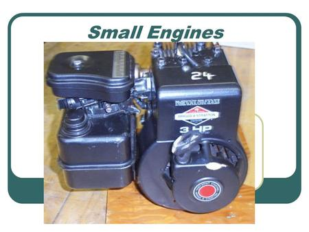 Small Engines. What is a small engine? Types of Engines 2 stroke engine 4 Stroke Flat Head V Hemi Flat Rotary Rocket Diesel 2 stroke 4 stroke Jet or.