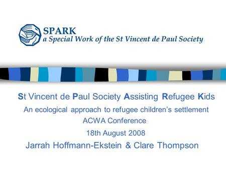 St Vincent de Paul Society Assisting Refugee Kids An ecological approach to refugee children's settlement ACWA Conference 18th August 2008 Jarrah Hoffmann-Ekstein.
