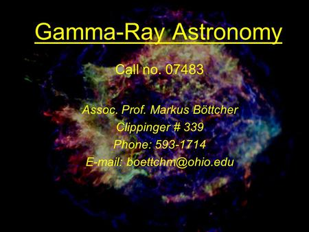 Gamma-Ray Astronomy Call no. 07483 Assoc. Prof. Markus Böttcher Clippinger # 339 Phone: 593-1714