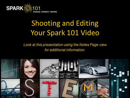 Shooting and Editing Your Spark 101 Video Look at this presentation using the Notes Page view for additional information.
