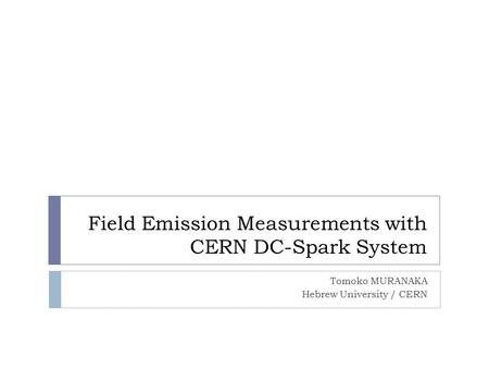 Field Emission Measurements with CERN DC-Spark System Tomoko MURANAKA Hebrew University / CERN.