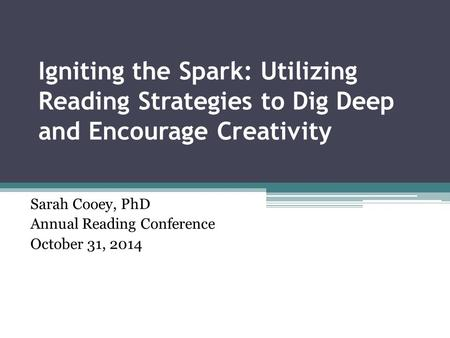Igniting the Spark: Utilizing Reading Strategies to Dig Deep and Encourage Creativity Sarah Cooey, PhD Annual Reading Conference October 31, 2014.
