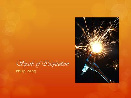 Spark of Inspiration Philip Zeng. Spark of Inspiration My name is Philip Zeng, currently a sophmore student at New York City College of Technology and.