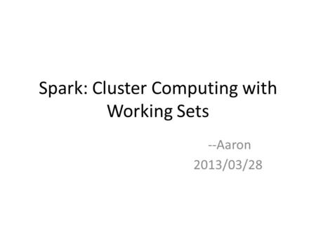 Spark: Cluster Computing with Working Sets --Aaron 2013/03/28.