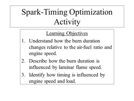 Spark-Timing Optimization Activity Learning Objectives 1.Understand how the burn duration changes relative to the air-fuel ratio and engine speed. 2.Describe.