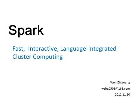 Spark Fast, Interactive, Language-Integrated Cluster Computing Wen Zhiguang 2012.11.20.