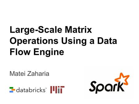 Matei Zaharia Large-Scale Matrix Operations Using a Data Flow Engine.