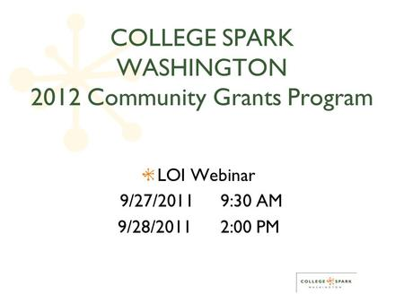 COLLEGE SPARK WASHINGTON 2012 Community Grants Program LOI Webinar 9/27/2011 9:30 AM 9/28/2011 2:00 PM.