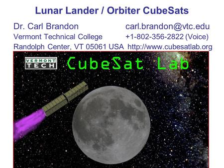 Lunar Lander / Orbiter CubeSats Dr. Carl Vermont Technical College+1-802-356-2822 (Voice) Randolph Center, VT 05061 USA