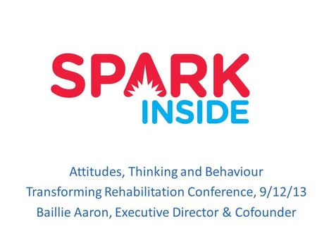 Attitudes, Thinking and Behaviour Transforming Rehabilitation Conference, 9/12/13 Baillie Aaron, Executive Director & Cofounder.