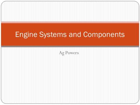 Ag Powers Engine Systems and Components. Objectives Identify the categories of internal combustion engine systems in class notes. Identify the components.