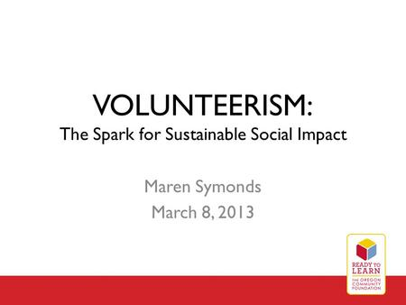 VOLUNTEERISM: The Spark for Sustainable Social Impact Maren Symonds March 8, 2013.
