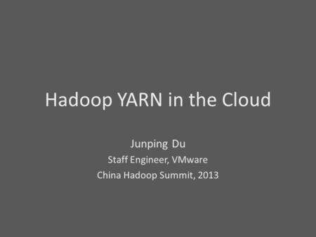 Hadoop YARN in the Cloud Junping Du Staff Engineer, VMware China Hadoop Summit, 2013.