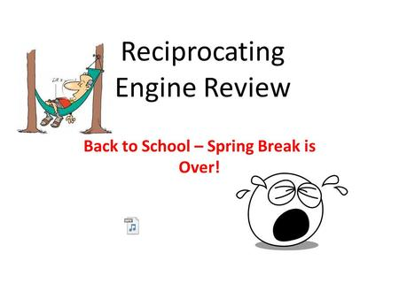Reciprocating Engine Review Back to School – Spring Break is Over!