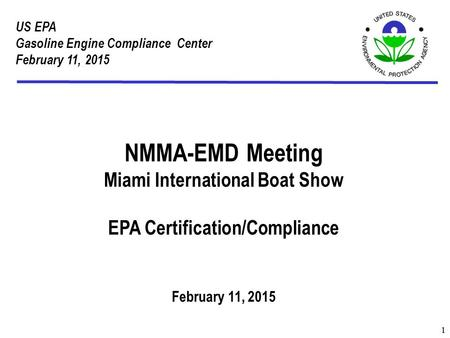 US EPA Gasoline Engine Compliance Center February 11, 2015 1 NMMA-EMD Meeting Miami International Boat Show EPA Certification/Compliance February 11, 2015.