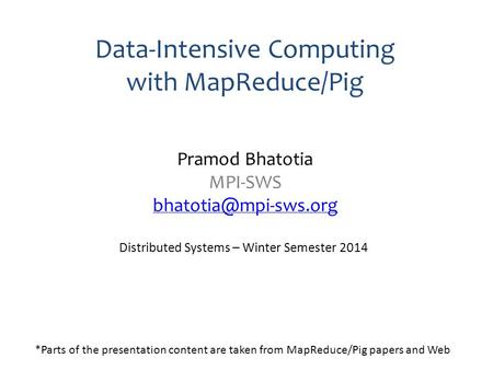 Data-Intensive Computing with MapReduce/Pig Pramod Bhatotia MPI-SWS  Distributed Systems – Winter Semester 2014.