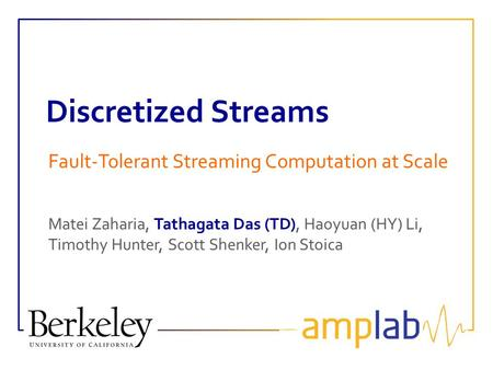Discretized Streams Fault-Tolerant Streaming Computation at Scale Matei Zaharia, Tathagata Das (TD), Haoyuan (HY) Li, Timothy Hunter, Scott Shenker, Ion.