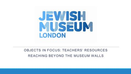 OBJECTS IN FOCUS: TEACHERS' RESOURCES REACHING BEYOND THE MUSEUM WALLS.