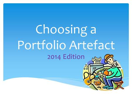 Choosing a Portfolio Artefact 2014 Edition.  WHY is this lesson important?  WHAT is an artefact?  WHICH Social Studies concepts am I interested in?