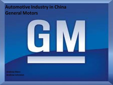 Automotive Industry in China General Motors Andrew Marx Andrew Johnston.
