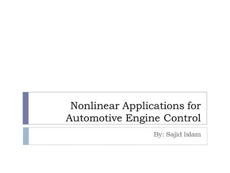 Nonlinear Applications for Automotive Engine Control By: Sajid Islam.