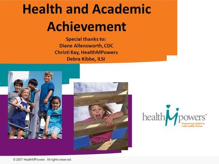 © 2007 HealthMPowers. All rights reserved. Health and Academic Achievement Special thanks to: Diane Allensworth, CDC Christi Kay, HealthMPowers Debra Kibbe,
