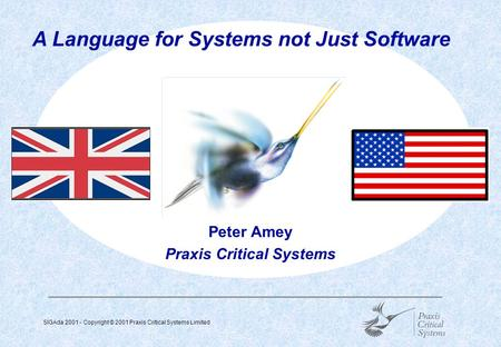 SIGAda 2001 - Copyright © 2001 Praxis Critical Systems Limited  Peter Amey Praxis Critical Systems A Language for Systems not Just Software.