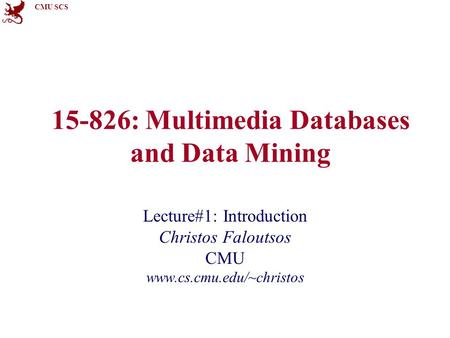 CMU SCS 15-826: Multimedia Databases and Data Mining Lecture#1: Introduction Christos Faloutsos CMU www.cs.cmu.edu/~christos.
