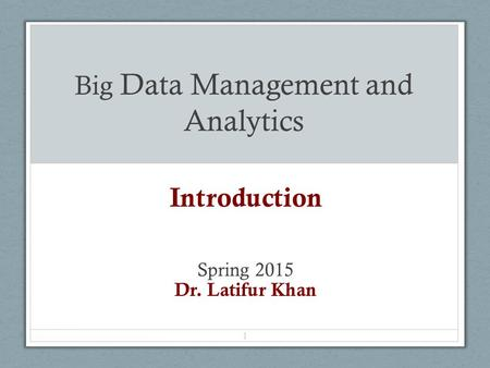 Big Data Management and Analytics Introduction Spring 2015 Dr. Latifur Khan 1.