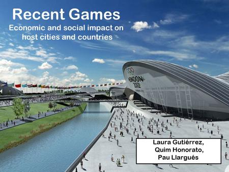 Recent Games Economic and social impact on host cities and countries Laura Gutiérrez, Quim Honorato, Pau Llargués.