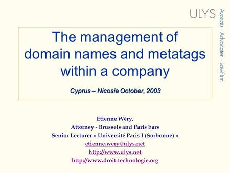 Cyprus – Nicosia October, 2003 The management of domain names and metatags within a company Cyprus – Nicosia October, 2003 Etienne Wéry, Attorney - Brussels.